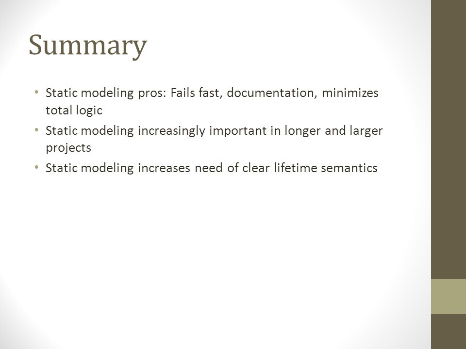 Summary Static modeling pros: Fails fast, documentation, minimizes total logic Static modeling increasingly important in longer and larger projects St
