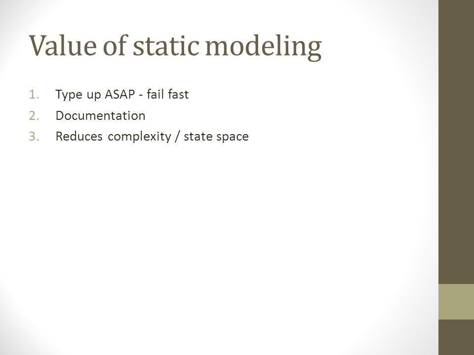 Value of static modeling 1.Type up ASAP - fail fast 2.Documentation 3.Reduces complexity / state space