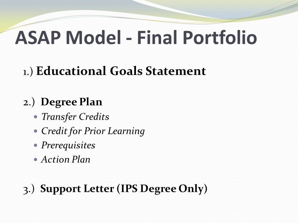 ASAP Model - Final Portfolio 1.) Educational Goals Statement 2.) Degree Plan Transfer Credits Credit for Prior Learning Prerequisites Action Plan 3.) Support Letter (IPS Degree Only)