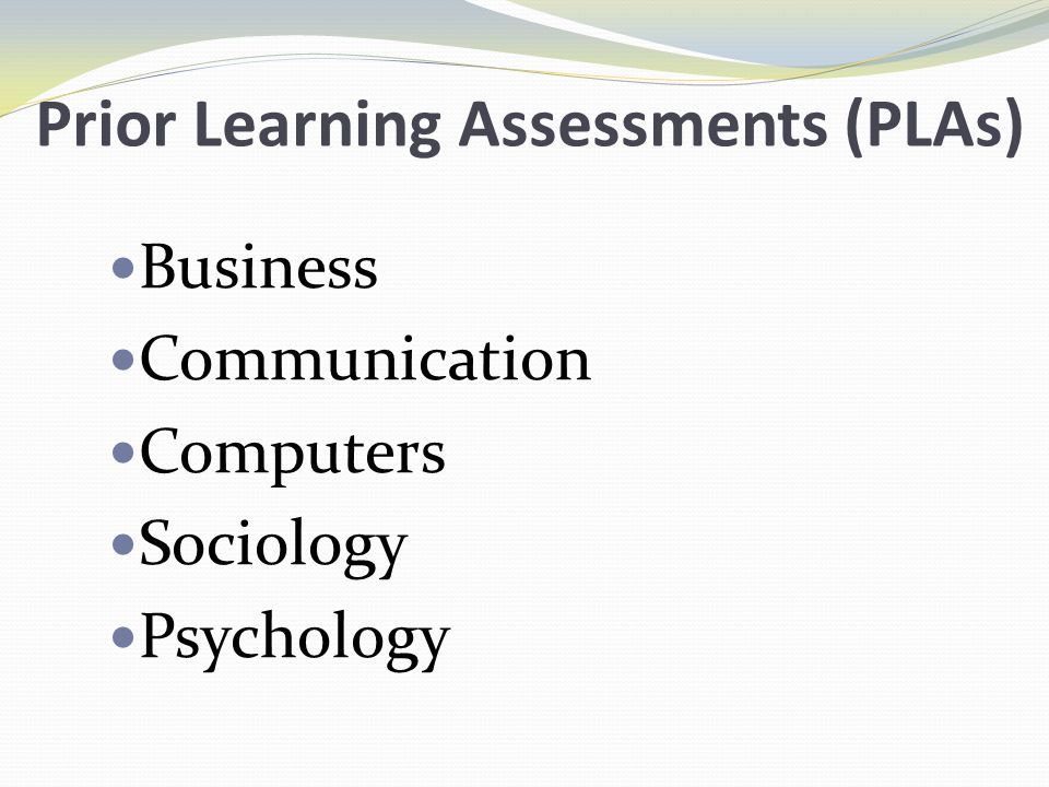 Prior Learning Assessments (PLAs) Business Communication Computers Sociology Psychology