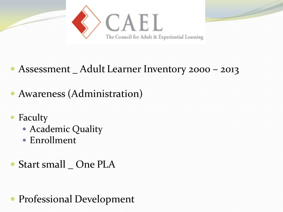 Assessment _ Adult Learner Inventory 2000 – 2013 Awareness (Administration) Faculty Academic Quality Enrollment Start small _ One PLA Professional Development