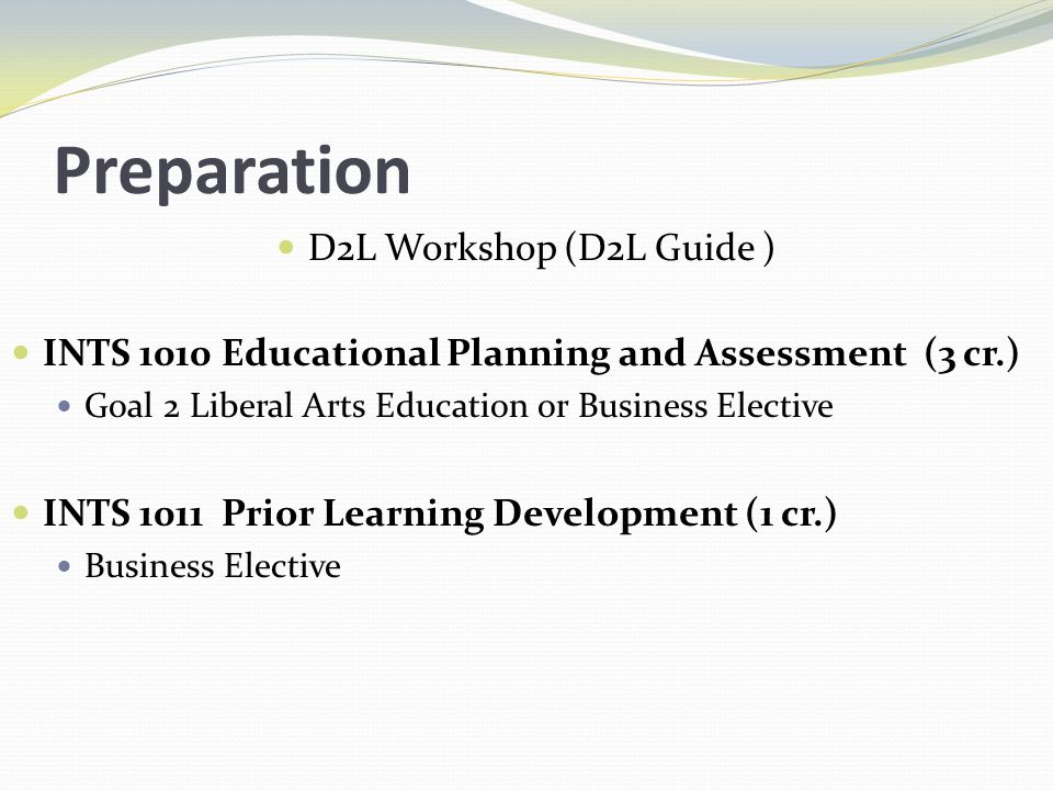 Preparation D2L Workshop (D2L Guide ) INTS 1010 Educational Planning and Assessment (3 cr.) Goal 2 Liberal Arts Education or Business Elective INTS 1011 Prior Learning Development (1 cr.) Business Elective