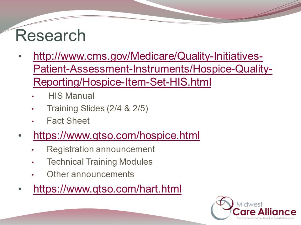 Research http://www.cms.gov/Medicare/Quality-Initiatives- Patient-Assessment-Instruments/Hospice-Quality- Reporting/Hospice-Item-Set-HIS.html http://www.cms.gov/Medicare/Quality-Initiatives- Patient-Assessment-Instruments/Hospice-Quality- Reporting/Hospice-Item-Set-HIS.html HIS Manual Training Slides (2/4 & 2/5) Fact Sheet https://www.qtso.com/hospice.html Registration announcement Technical Training Modules Other announcements https://www.qtso.com/hart.html