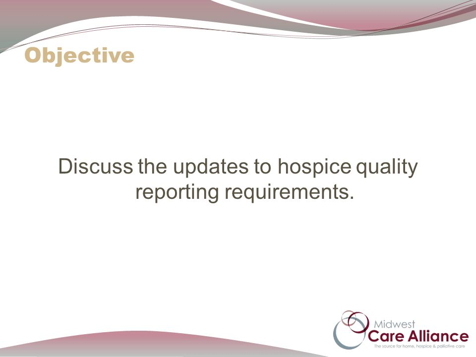 Objective Discuss the updates to hospice quality reporting requirements.