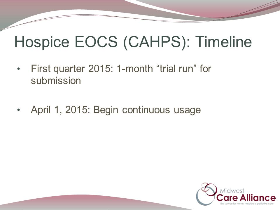 Hospice EOCS (CAHPS): Timeline First quarter 2015: 1-month trial run for submission April 1, 2015: Begin continuous usage