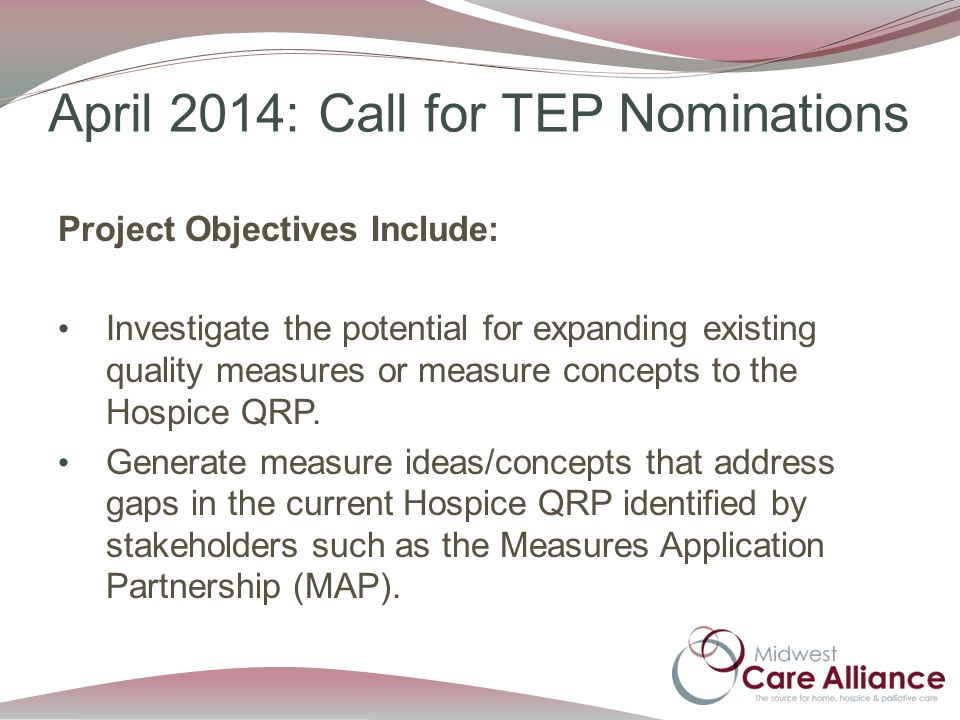 April 2014: Call for TEP Nominations Project Objectives Include: Investigate the potential for expanding existing quality measures or measure concepts to the Hospice QRP.
