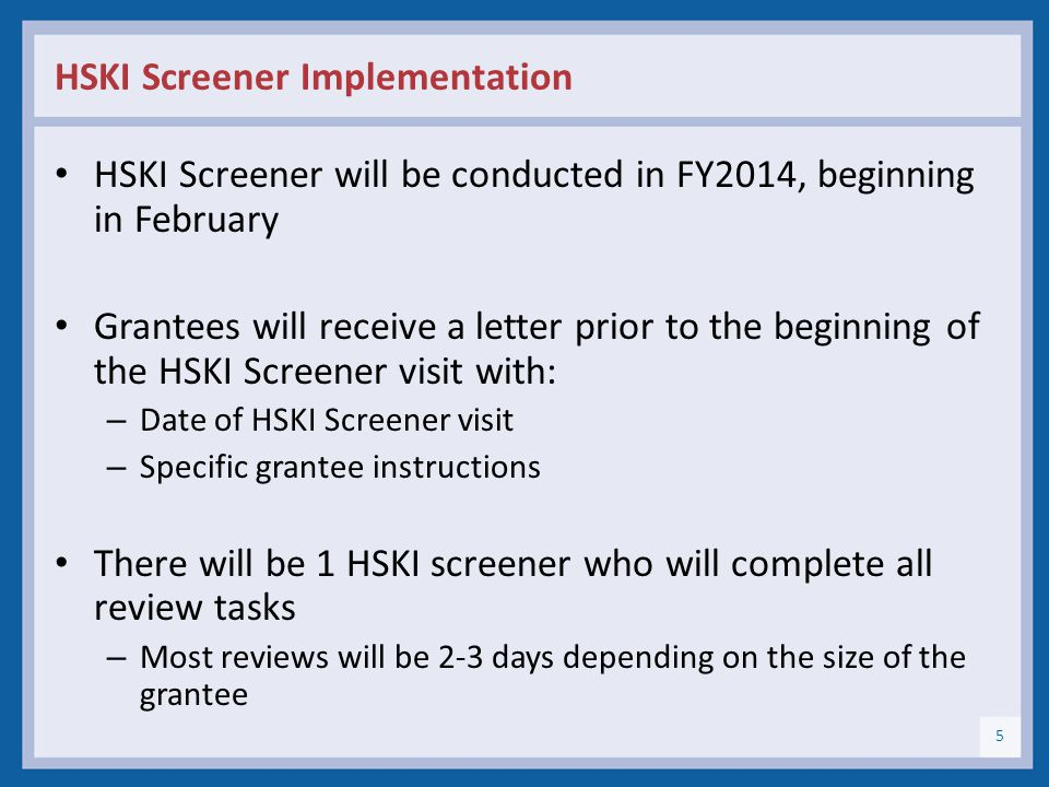 HSKI Screener Implementation HSKI Screener will be conducted in FY2014, beginning in February Grantees will receive a letter prior to the beginning of the HSKI Screener visit with: – Date of HSKI Screener visit – Specific grantee instructions There will be 1 HSKI screener who will complete all review tasks – Most reviews will be 2-3 days depending on the size of the grantee 5