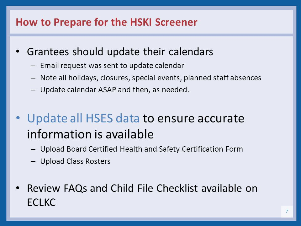 How to Prepare for the HSKI Screener (cont.) Identify the staff person assigned to accompany the reviewer during the visit Ensure that Staff, policy council, and governing body are available for interviews Bring information for the child file reviews to a central location (e.g., grantee program office) A representative from DANYA will call you to confirm the logistics and interview schedule.