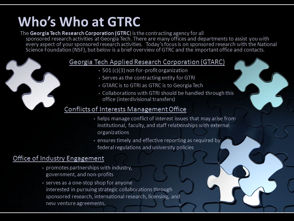 Georgia Tech Applied Research Corporation (GTARC) 501 (c)(3) not-for-profit organization Serves as the contracting entity for GTRI GTARC is to GTRI as GTRC is to Georgia Tech Collaborations with GTRI should be handled through this office (interdivisional transfers) Conflicts of Interests Management Office helps manage conflict of interest issues that may arise from institutional, faculty, and staff relationships with external organizations ensures timely and effective reporting as required by federal regulations and university policies Who's Who at GTRC The Georgia Tech Research Corporation (GTRC) is the contracting agency for all sponsored research activities at Georgia Tech.