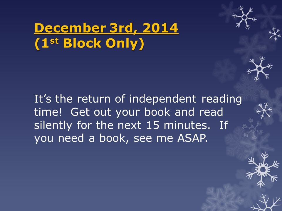 December 3rd, 2014 (1 st Block Only) It's the return of independent reading time! Get out your book and read silently for the next 15 minutes. If you