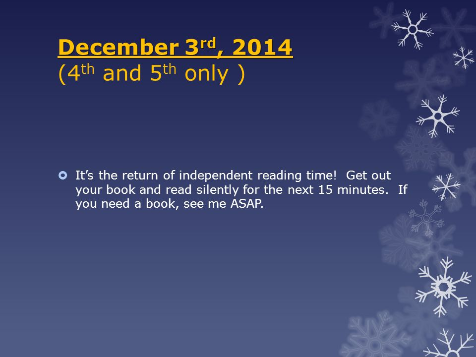 December 3 rd, 2014 December 3 rd, 2014 (4 th and 5 th only )  It's the return of independent reading time! Get out your book and read silently for t
