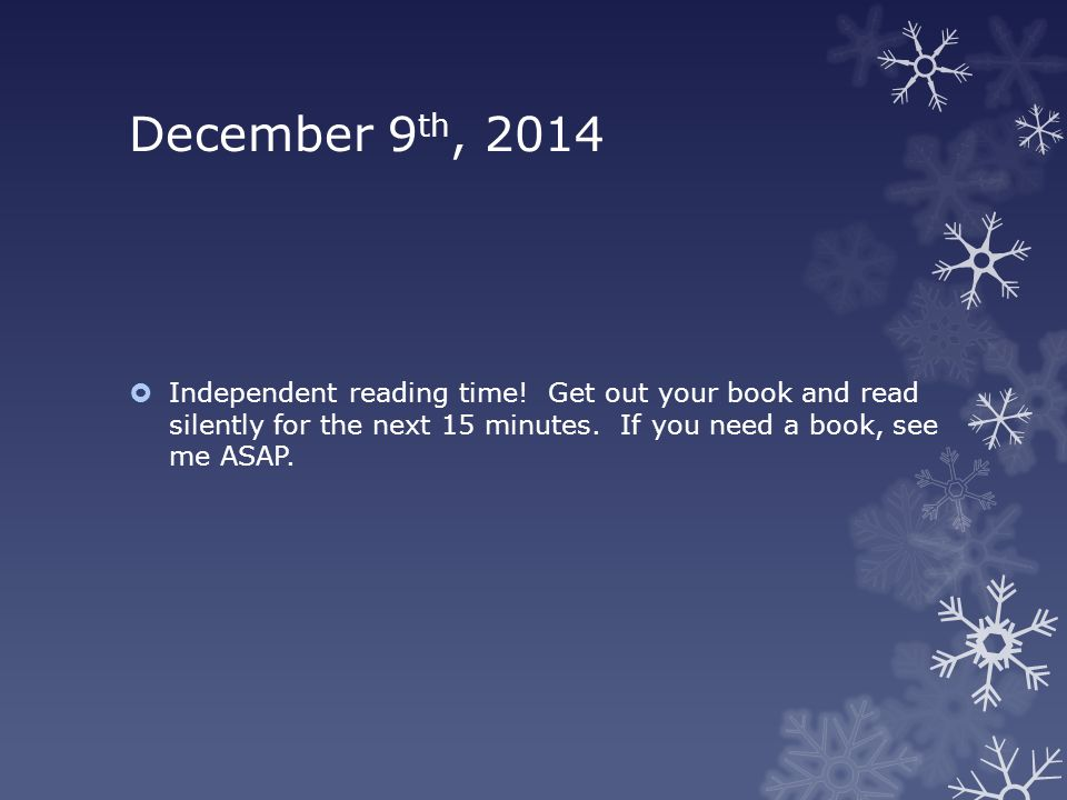 December 9 th, 2014  Independent reading time! Get out your book and read silently for the next 15 minutes. If you need a book, see me ASAP.