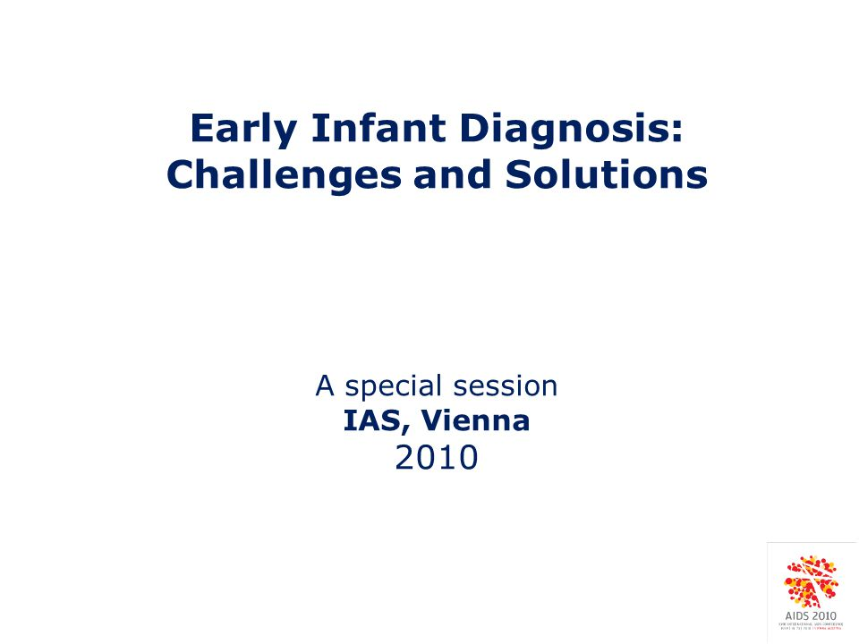 Early Infant Diagnosis: Challenges and Solutions A special session IAS, Vienna 2010