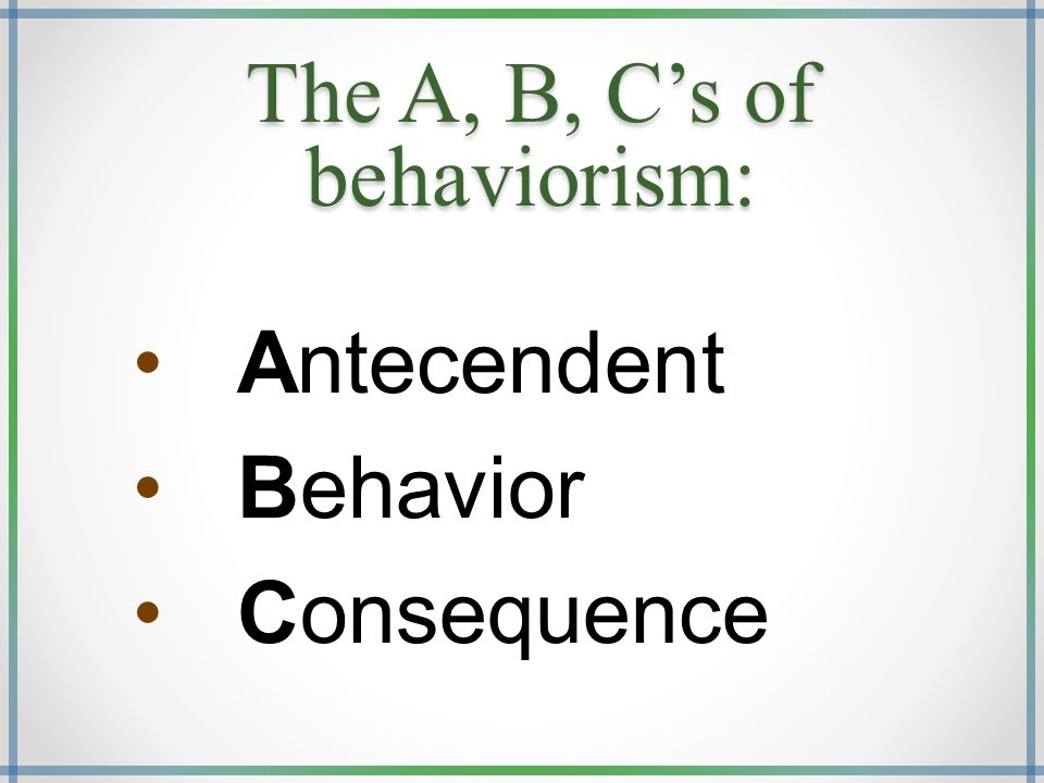 The A, B, C's of behaviorism: Antecendent Behavior Consequence