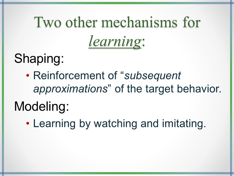 Two other mechanisms for learning: Shaping: Reinforcement of subsequent approximations of the target behavior.