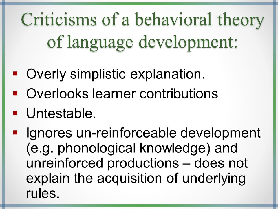 Criticisms of a behavioral theory of language development:  Overly simplistic explanation.