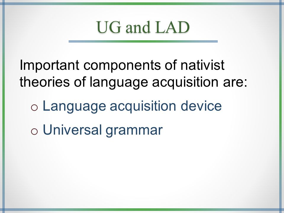 UG and LAD Important components of nativist theories of language acquisition are: o Language acquisition device o Universal grammar