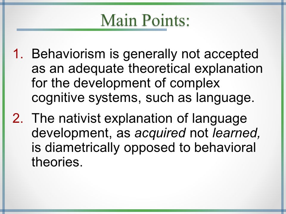 Main Points: 1.Behaviorism is generally not accepted as an adequate theoretical explanation for the development of complex cognitive systems, such as language.