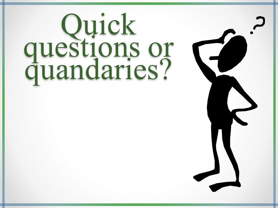 Quick questions or quandaries?