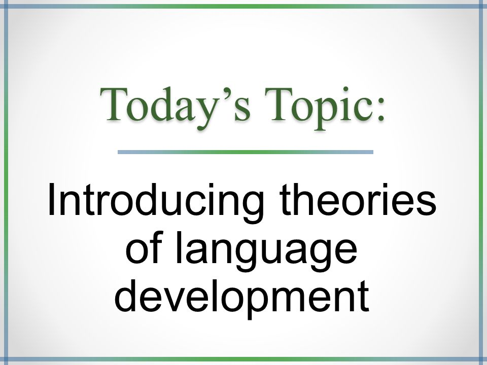 Today's Topic: Introducing theories of language development