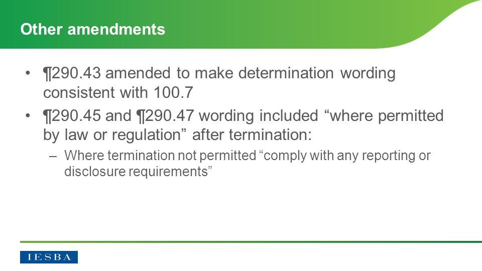 ¶290.43 amended to make determination wording consistent with 100.7 ¶290.45 and ¶290.47 wording included where permitted by law or regulation after termination: –Where termination not permitted comply with any reporting or disclosure requirements Other amendments