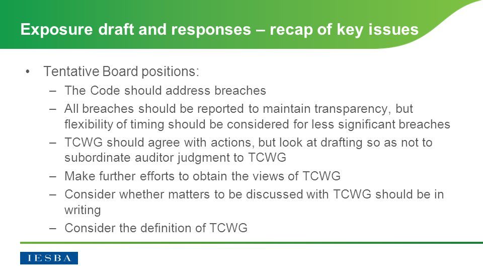 Tentative Board positions: –The Code should address breaches –All breaches should be reported to maintain transparency, but flexibility of timing should be considered for less significant breaches –TCWG should agree with actions, but look at drafting so as not to subordinate auditor judgment to TCWG –Make further efforts to obtain the views of TCWG –Consider whether matters to be discussed with TCWG should be in writing –Consider the definition of TCWG Exposure draft and responses – recap of key issues