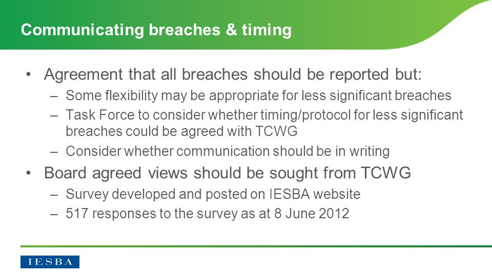 Agreement that all breaches should be reported but: –Some flexibility may be appropriate for less significant breaches –Task Force to consider whether timing/protocol for less significant breaches could be agreed with TCWG –Consider whether communication should be in writing Board agreed views should be sought from TCWG –Survey developed and posted on IESBA website –517 responses to the survey as at 8 June 2012 Communicating breaches & timing