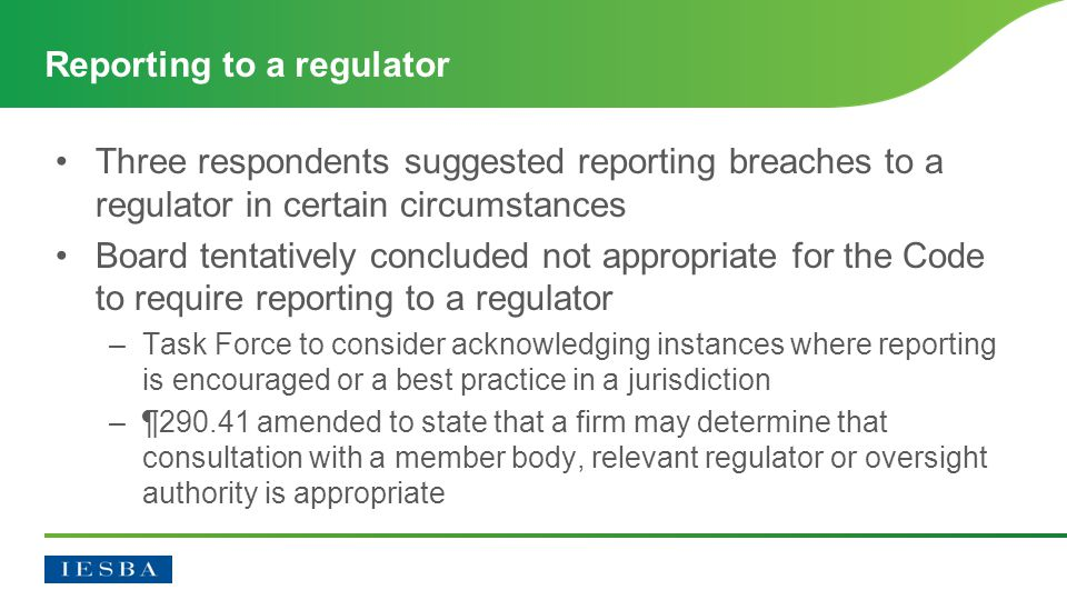 Three respondents suggested reporting breaches to a regulator in certain circumstances Board tentatively concluded not appropriate for the Code to require reporting to a regulator –Task Force to consider acknowledging instances where reporting is encouraged or a best practice in a jurisdiction –¶290.41 amended to state that a firm may determine that consultation with a member body, relevant regulator or oversight authority is appropriate Reporting to a regulator