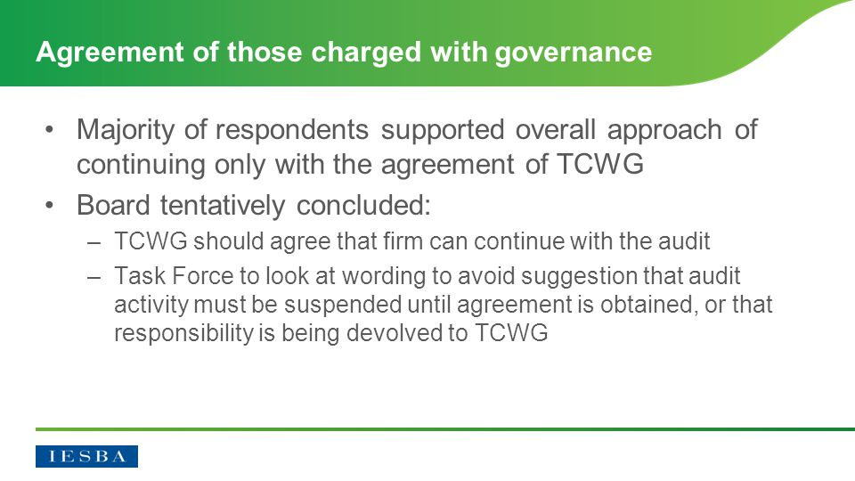 Majority of respondents supported overall approach of continuing only with the agreement of TCWG Board tentatively concluded: –TCWG should agree that firm can continue with the audit –Task Force to look at wording to avoid suggestion that audit activity must be suspended until agreement is obtained, or that responsibility is being devolved to TCWG Agreement of those charged with governance