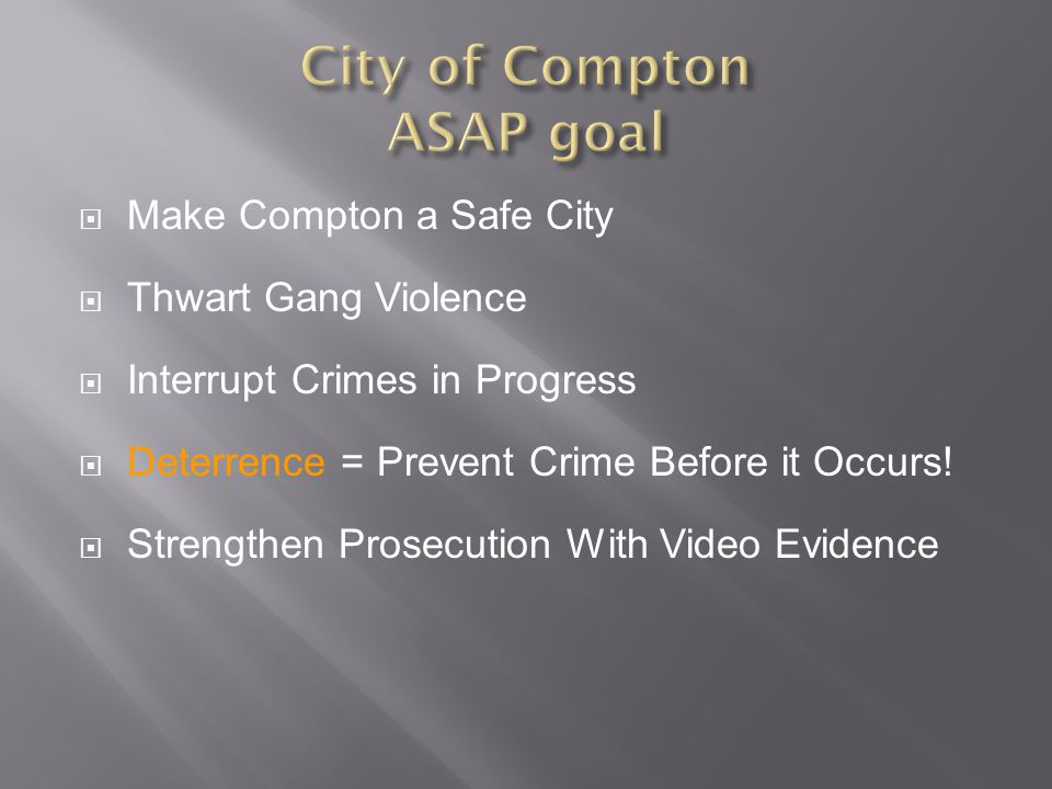  Make Compton a Safe City  Thwart Gang Violence  Interrupt Crimes in Progress  Deterrence = Prevent Crime Before it Occurs.