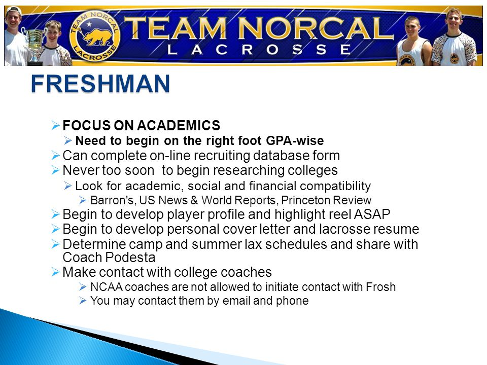  FOCUS ON ACADEMICS  Need to begin on the right foot GPA-wise  Can complete on-line recruiting database form  Never too soon to begin researching colleges  Look for academic, social and financial compatibility  Barron s, US News & World Reports, Princeton Review  Begin to develop player profile and highlight reel ASAP  Begin to develop personal cover letter and lacrosse resume  Determine camp and summer lax schedules and share with Coach Podesta  Make contact with college coaches  NCAA coaches are not allowed to initiate contact with Frosh  You may contact them by email and phone