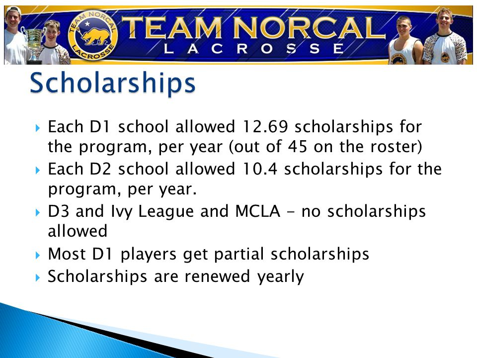  Each D1 school allowed 12.69 scholarships for the program, per year (out of 45 on the roster)  Each D2 school allowed 10.4 scholarships for the program, per year.