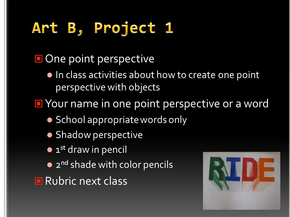 One point perspective In class activities about how to create one point perspective with objects Your name in one point perspective or a word School appropriate words only Shadow perspective 1 st draw in pencil 2 nd shade with color pencils Rubric next class
