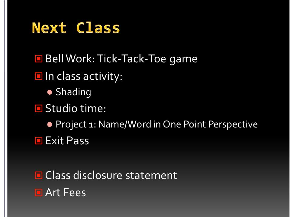 Bell Work: Tick-Tack-Toe game In class activity: Shading Studio time: Project 1: Name/Word in One Point Perspective Exit Pass Class disclosure statement Art Fees