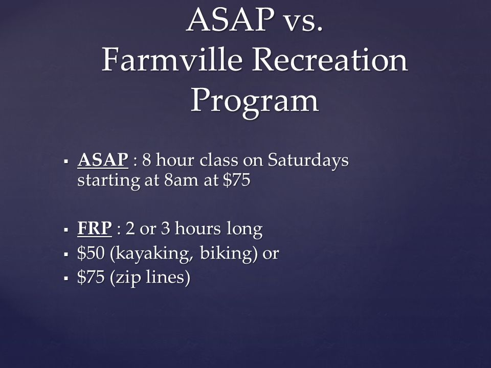  ASAP : 8 hour class on Saturdays starting at 8am at $75  FRP : 2 or 3 hours long  $50 (kayaking, biking) or  $75 (zip lines) ASAP vs.