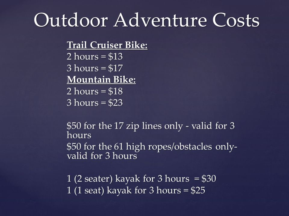 Trail Cruiser Bike: 2 hours = $13 3 hours = $17 Mountain Bike: 2 hours = $18 3 hours = $23 $50 for the 17 zip lines only - valid for 3 hours $50 for the 61 high ropes/obstacles only- valid for 3 hours 1 (2 seater) kayak for 3 hours = $30 1 (1 seat) kayak for 3 hours = $25 Outdoor Adventure Costs
