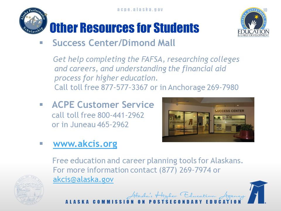 acpe.alaska.gov Other Resources for Students  Success Center/Dimond Mall Get help completing the FAFSA, researching colleges and careers, and understanding the financial aid process for higher education.
