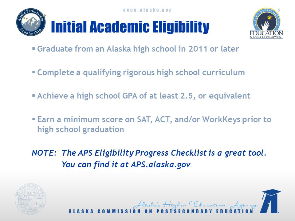 acpe.alaska.gov Initial Academic Eligibility  Graduate from an Alaska high school in 2011 or later  Complete a qualifying rigorous high school curriculum  Achieve a high school GPA of at least 2.5, or equivalent  Earn a minimum score on SAT, ACT, and/or WorkKeys prior to high school graduation NOTE: The APS Eligibility Progress Checklist is a great tool.