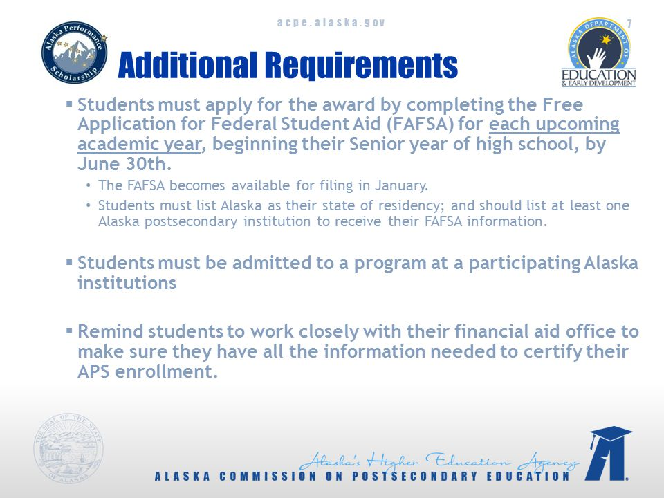 acpe.alaska.gov Additional Requirements  Students must apply for the award by completing the Free Application for Federal Student Aid (FAFSA) for each upcoming academic year, beginning their Senior year of high school, by June 30th.
