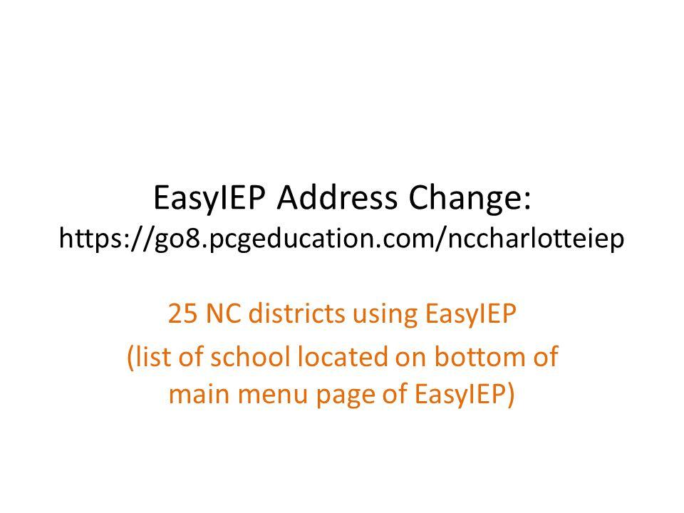 EasyIEP Address Change: https://go8.pcgeducation.com/nccharlotteiep 25 NC districts using EasyIEP (list of school located on bottom of main menu page
