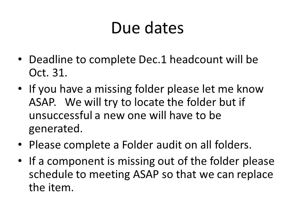 Due dates Deadline to complete Dec.1 headcount will be Oct. 31. If you have a missing folder please let me know ASAP. We will try to locate the folder