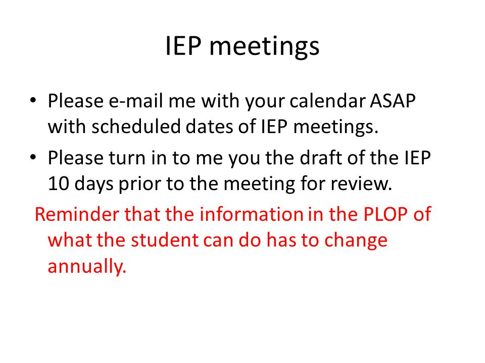 IEP meetings Please e-mail me with your calendar ASAP with scheduled dates of IEP meetings. Please turn in to me you the draft of the IEP 10 days prio