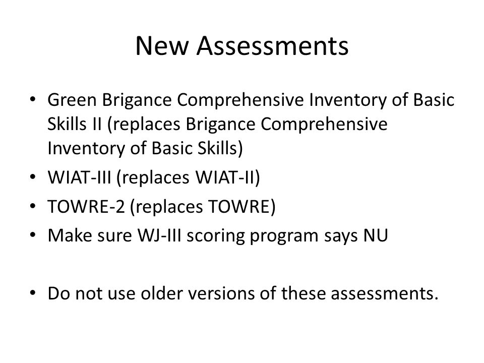 New Assessments Green Brigance Comprehensive Inventory of Basic Skills II (replaces Brigance Comprehensive Inventory of Basic Skills) WIAT-III (replac