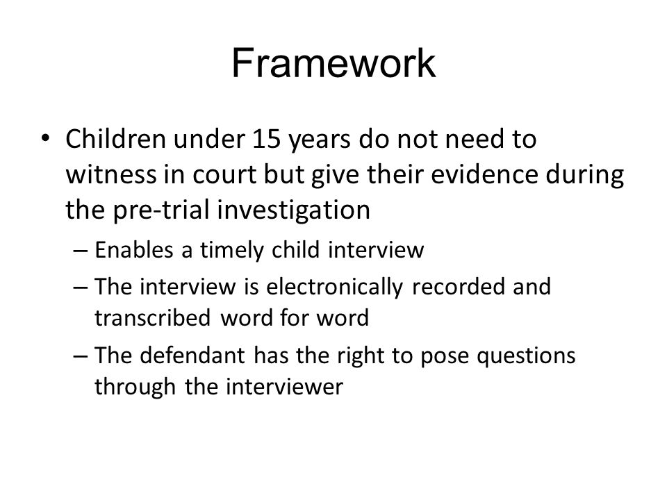 Framework Children under 15 years do not need to witness in court but give their evidence during the pre-trial investigation – Enables a timely child interview – The interview is electronically recorded and transcribed word for word – The defendant has the right to pose questions through the interviewer