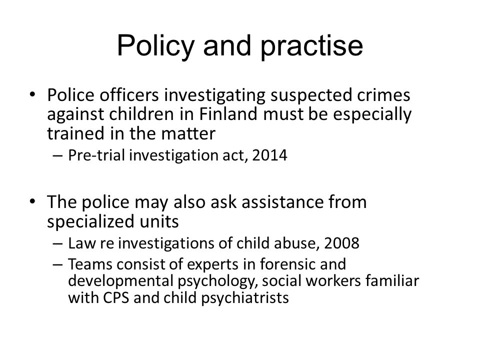 Policy and practise Police officers investigating suspected crimes against children in Finland must be especially trained in the matter – Pre-trial investigation act, 2014 The police may also ask assistance from specialized units – Law re investigations of child abuse, 2008 – Teams consist of experts in forensic and developmental psychology, social workers familiar with CPS and child psychiatrists