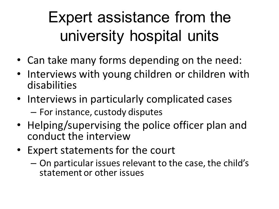 Expert assistance from the university hospital units Can take many forms depending on the need: Interviews with young children or children with disabilities Interviews in particularly complicated cases – For instance, custody disputes Helping/supervising the police officer plan and conduct the interview Expert statements for the court – On particular issues relevant to the case, the child's statement or other issues