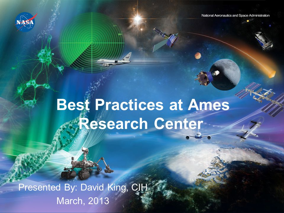 Best Practices at Ames Research Center Presented By: David King, CIH March, 2013