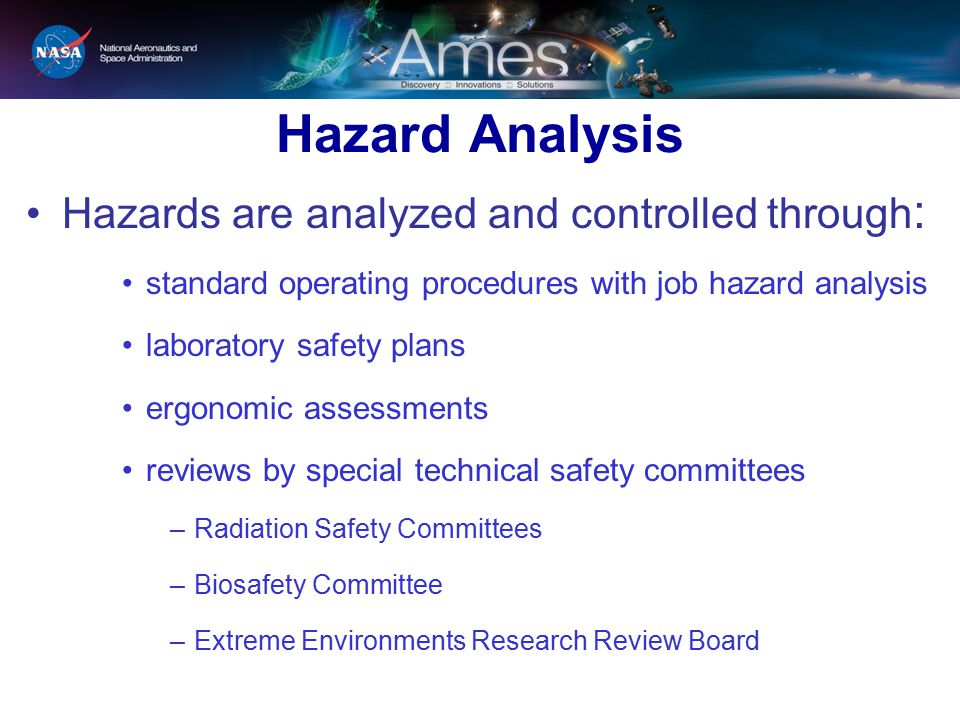 Hazard Analysis Hazards are analyzed and controlled through : standard operating procedures with job hazard analysis laboratory safety plans ergonomic assessments reviews by special technical safety committees –Radiation Safety Committees –Biosafety Committee –Extreme Environments Research Review Board