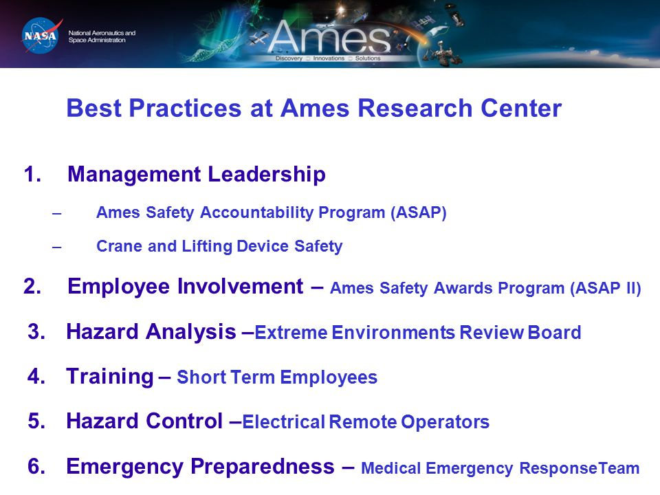 Best Practices at Ames Research Center 1.Management Leadership –Ames Safety Accountability Program (ASAP) –Crane and Lifting Device Safety 2.Employee Involvement – Ames Safety Awards Program (ASAP II) 3.Hazard Analysis – Extreme Environments Review Board 4.Training – Short Term Employees 5.Hazard Control – Electrical Remote Operators 6.Emergency Preparedness – Medical Emergency ResponseTeam