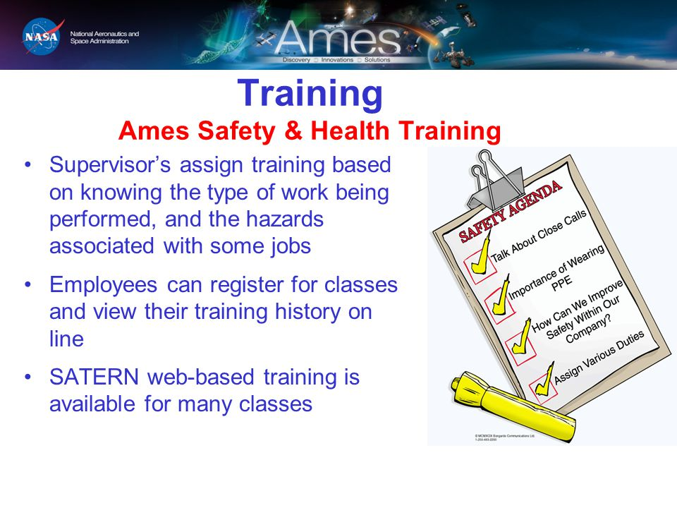 Training Ames Safety & Health Training Supervisor's assign training based on knowing the type of work being performed, and the hazards associated with some jobs Employees can register for classes and view their training history on line SATERN web-based training is available for many classes